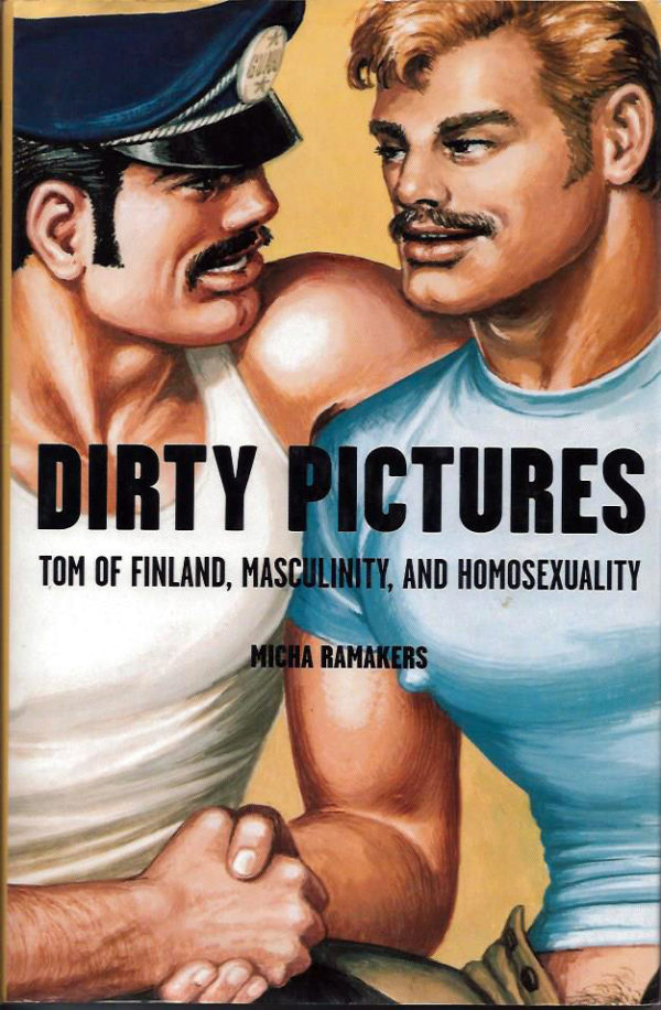 DIRTY PICTURES: Tom of Finland, Masculinity, and Homosexuality (1st Edition)